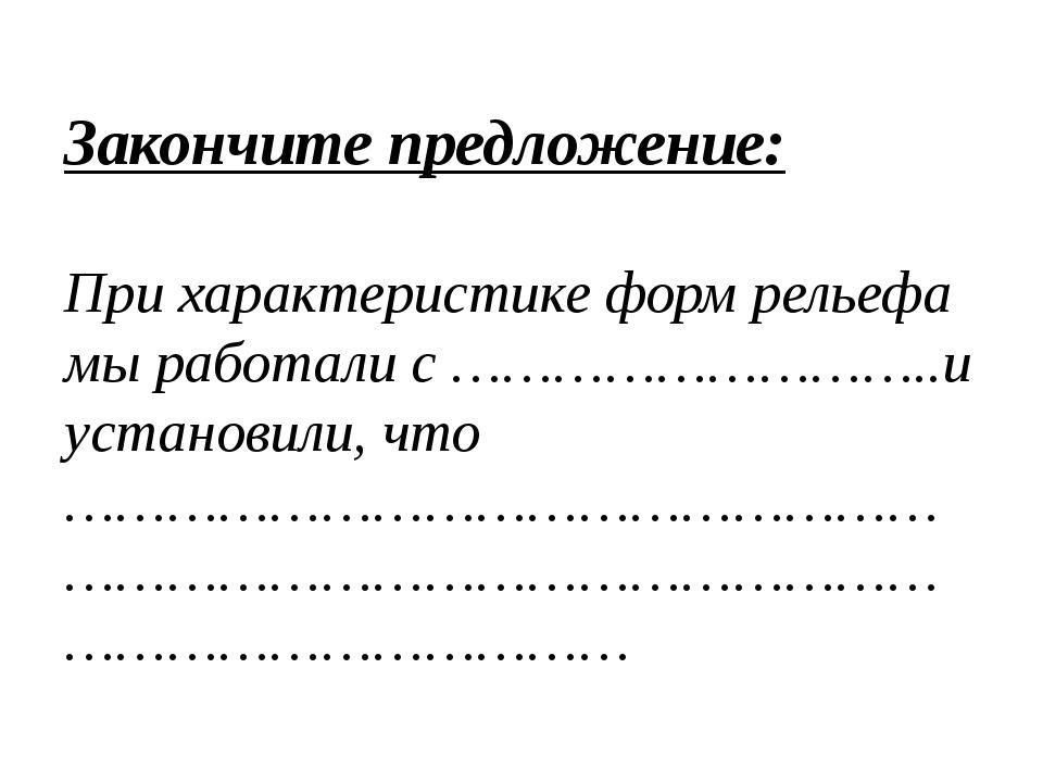 Закончите предложение: При характеристике форм рельефа мы работали с ……………………...