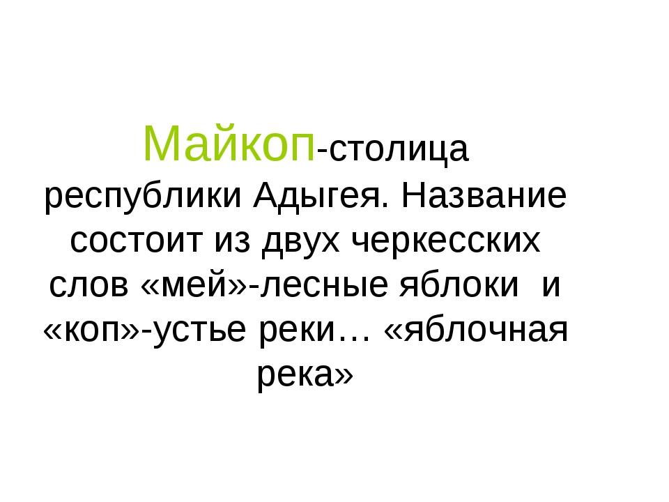 Майкоп-столица республики Адыгея. Название состоит из двух черкесских слов «...