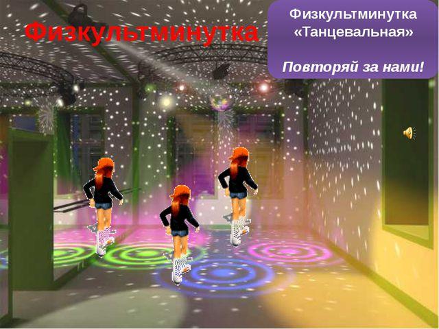 Физкультминутка Физкультминутка «Танцевальная» Повторяй за нами!