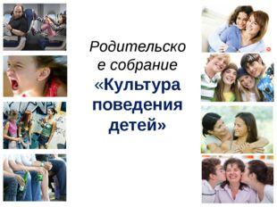 Родительское собрание «Культура поведения детей» Дети являются гордостью свои