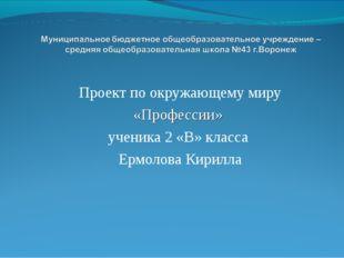 Проект по окружающему миру «Профессии» ученика 2 «В» класса Ермолова Кирилла