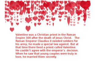 Valentine was a Christian priest in the Roman Empire 300 after the death of J