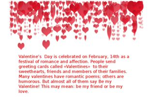 Valentine's Day is celebrated on February, 14th as a festival of romance and
