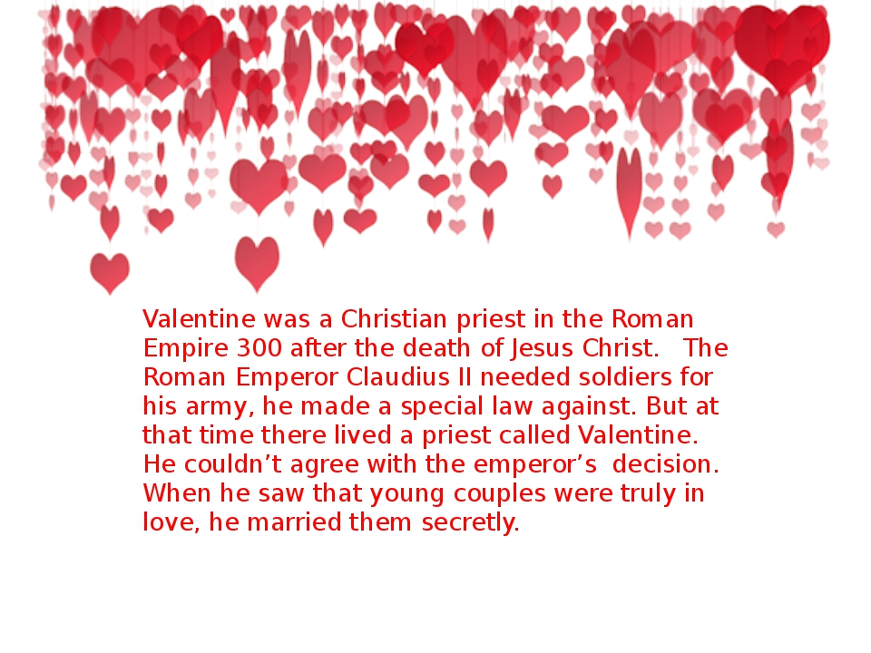 Valentine was a Christian priest in the Roman Empire 300 after the death of J...