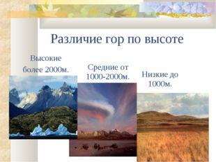 Различие гор по высоте Высокие более 2000м. Средние от 1000-2000м. Низкие до