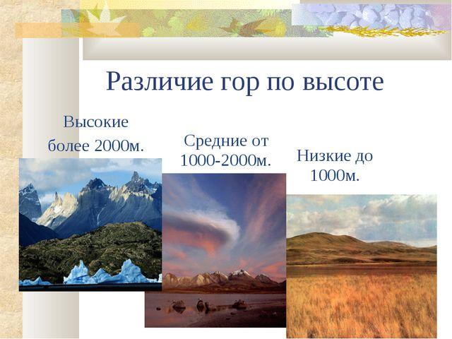 Различие гор по высоте Высокие более 2000м. Средние от 1000-2000м. Низкие до...