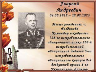 Пономарев Георгий Андреевич 04.05.1918 – 12.02.1973 Место рождения: с. Богдан