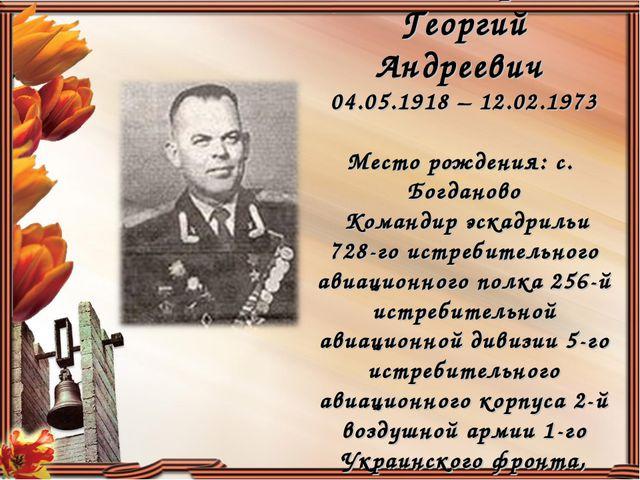 Пономарев Георгий Андреевич 04.05.1918 – 12.02.1973 Место рождения: с. Богдан...