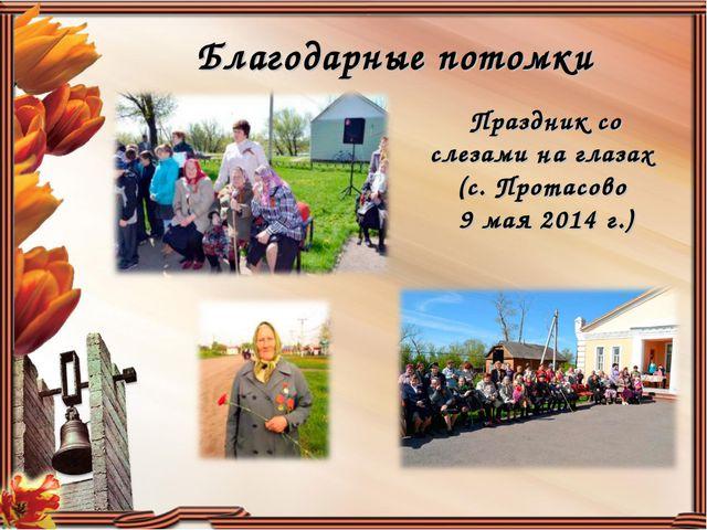 Благодарные потомки Праздник со слезами на глазах (с. Протасово 9 мая 2014 г.)