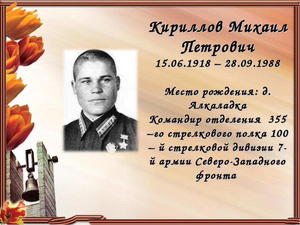 Кириллов Михаил Петрович 15.06.1918 – 28.09.1988 Место рождения: д. Алкаладка...