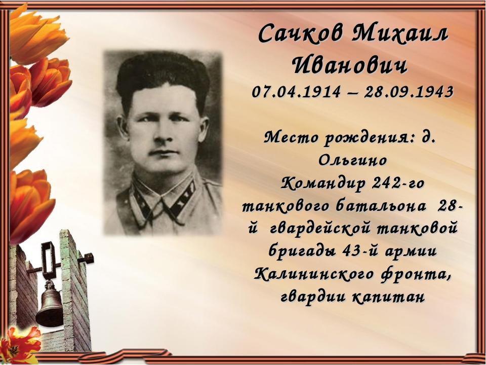 Сачков Михаил Иванович 07.04.1914 – 28.09.1943 Место рождения: д. Ольгино Ком...
