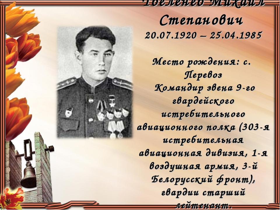Твеленев Михаил Степанович 20.07.1920 – 25.04.1985 Место рождения: с. Перевоз...