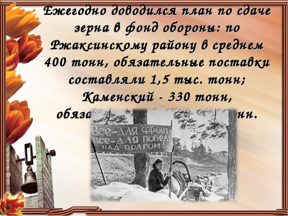 Ежегодно доводился план по сдаче зерна в фонд обороны: по Ржаксинскому району...