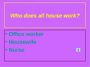 Who does all house work? Office worker Housewife Nurse