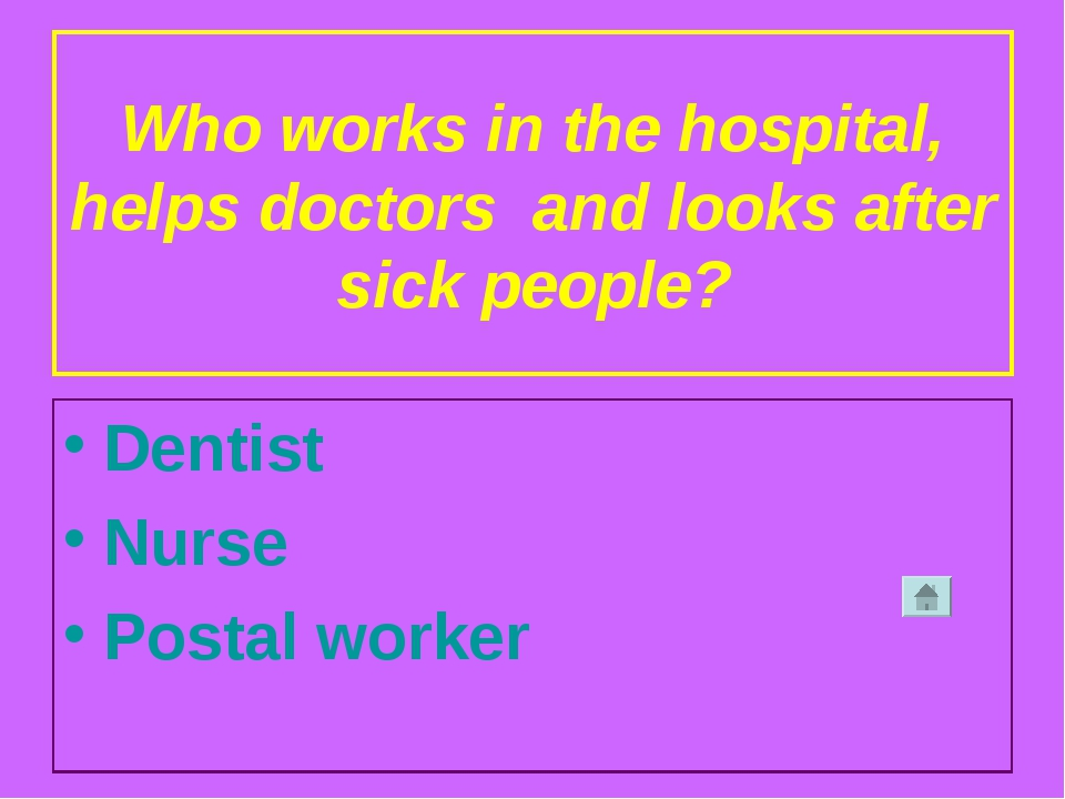 Who works in the hospital, helps doctors and looks after sick people? Dentist...