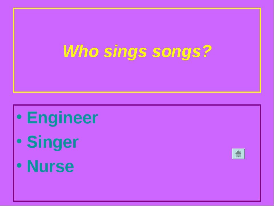 Who sings songs? Engineer Singer Nurse