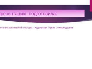 Презентацию подготовила: Учитель физической культуры – Кудрявская Ирина Алекс
