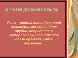 В музее русского языка. Язык – основа основ духовной культуры, то волшебное о