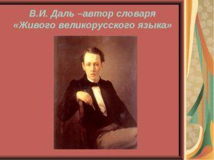 В.И. Даль –автор словаря «Живого великорусского языка»