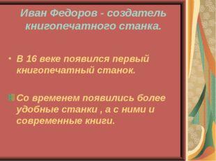 Иван Федоров - создатель книгопечатного станка. В 16 веке появился первый кни