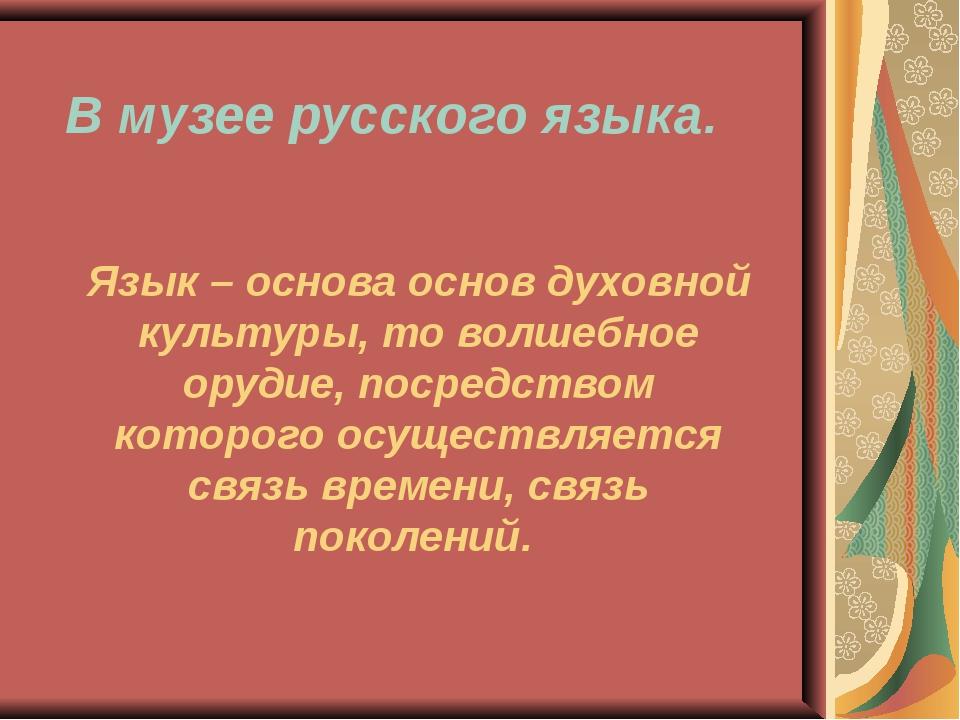 В музее русского языка. Язык – основа основ духовной культуры, то волшебное о...