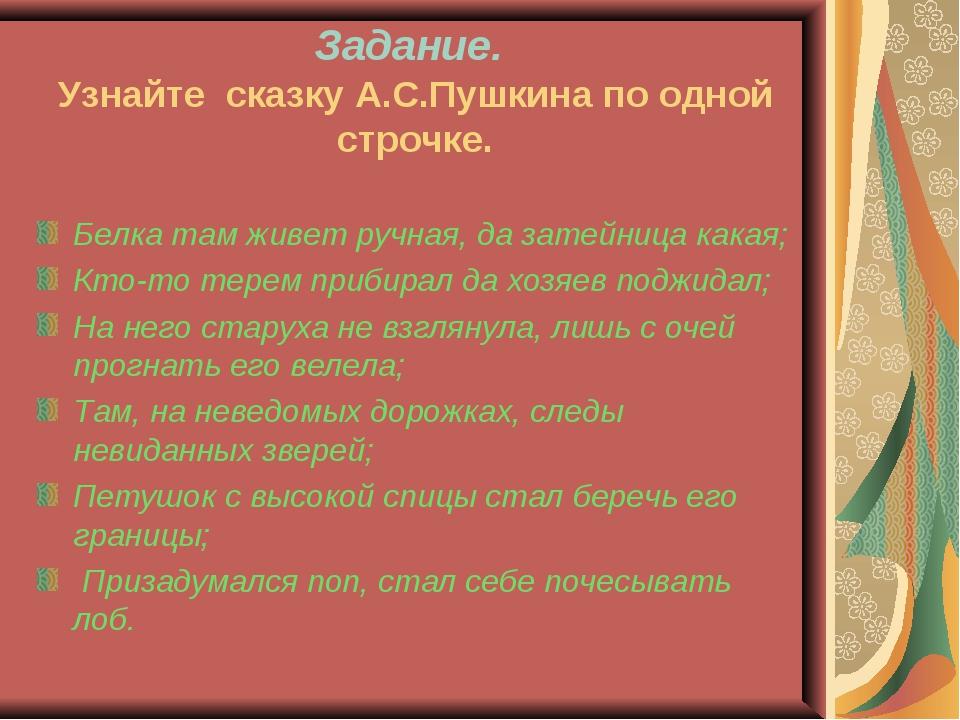 Задание. Узнайте сказку А.С.Пушкина по одной строчке. Белка там живет ручная,...