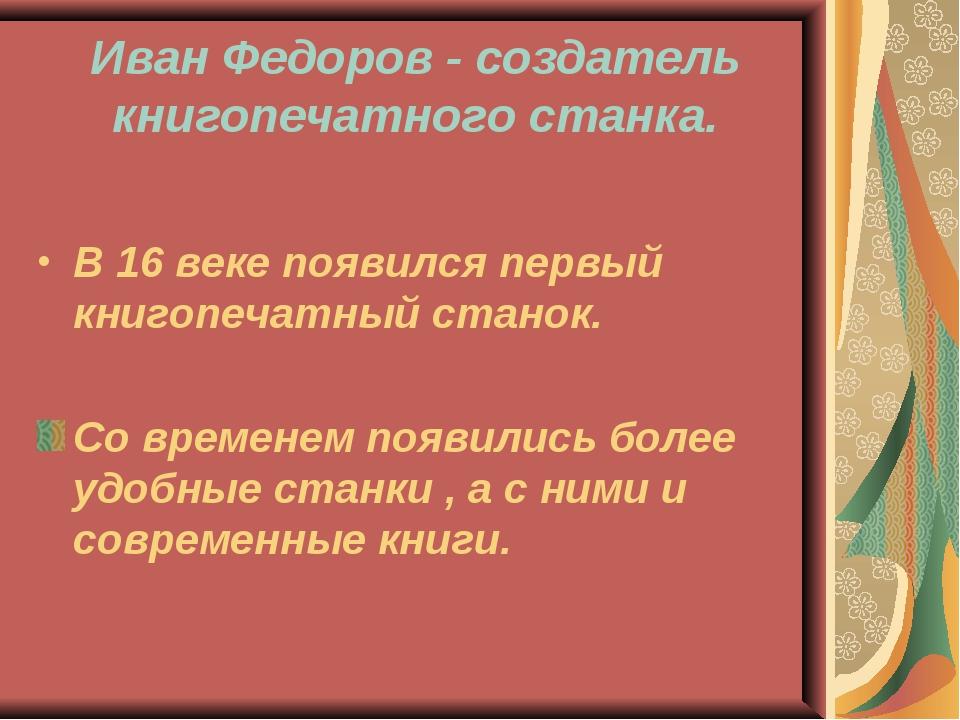 Иван Федоров - создатель книгопечатного станка. В 16 веке появился первый кни...