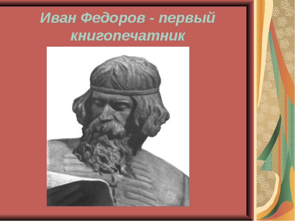 Иван Федоров - первый книгопечатник