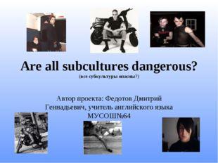 Are all subcultures dangerous? (все субкультуры опасны?) Автор проекта: Федот