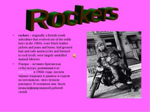 rockers - originally a British youth subculture that evolved out of the teddy