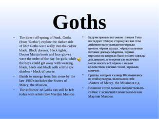 Goths The direct off-spring of Punk, Goths (from 'Gothic') explore the darker