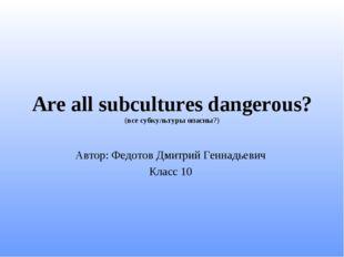 Are all subcultures dangerous? (все субкультуры опасны?) Автор: Федотов Дмитр
