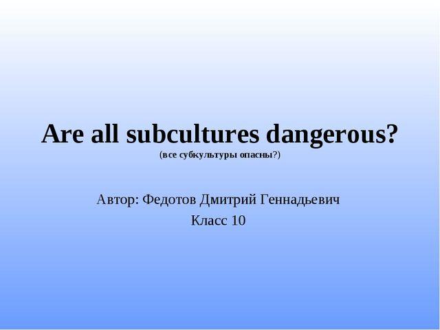 Are all subcultures dangerous? (все субкультуры опасны?) Автор: Федотов Дмитр...