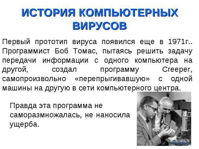 ИСТОРИЯ КОМПЬЮТЕРНЫХ ВИРУСОВ Первый прототип вируса появился еще в 1971г.. П...