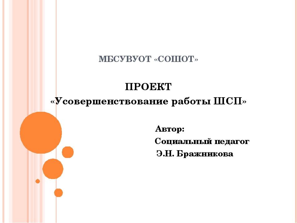 МБСУВУОТ «СОШОТ»  ПРОЕКТ «Усовершенствование работы ШСП» Автор: Социальный...