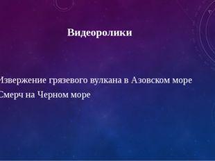 Видеоролики 1.Извержение грязевого вулкана в Азовском море 2.Смерч на Черном