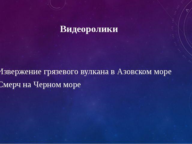 Видеоролики 1.Извержение грязевого вулкана в Азовском море 2.Смерч на Черном...