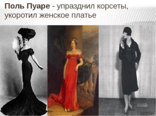 Поль Пуаре - упразднил корсеты, укоротил женское платье