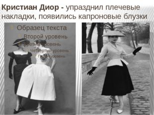 Кристиан Диор - упразднил плечевые накладки, появились капроновые блузки