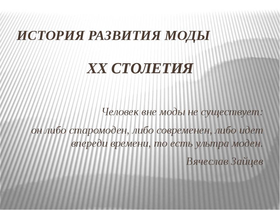 ИСТОРИЯ РАЗВИТИЯ МОДЫ XX СТОЛЕТИЯ Человек вне моды не существует: он либо ста...