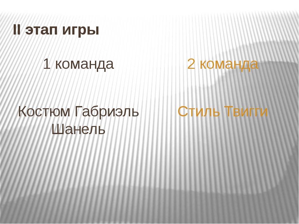 II этап игры 1 команда Костюм Габриэль Шанель 2 команда Стиль Твигги