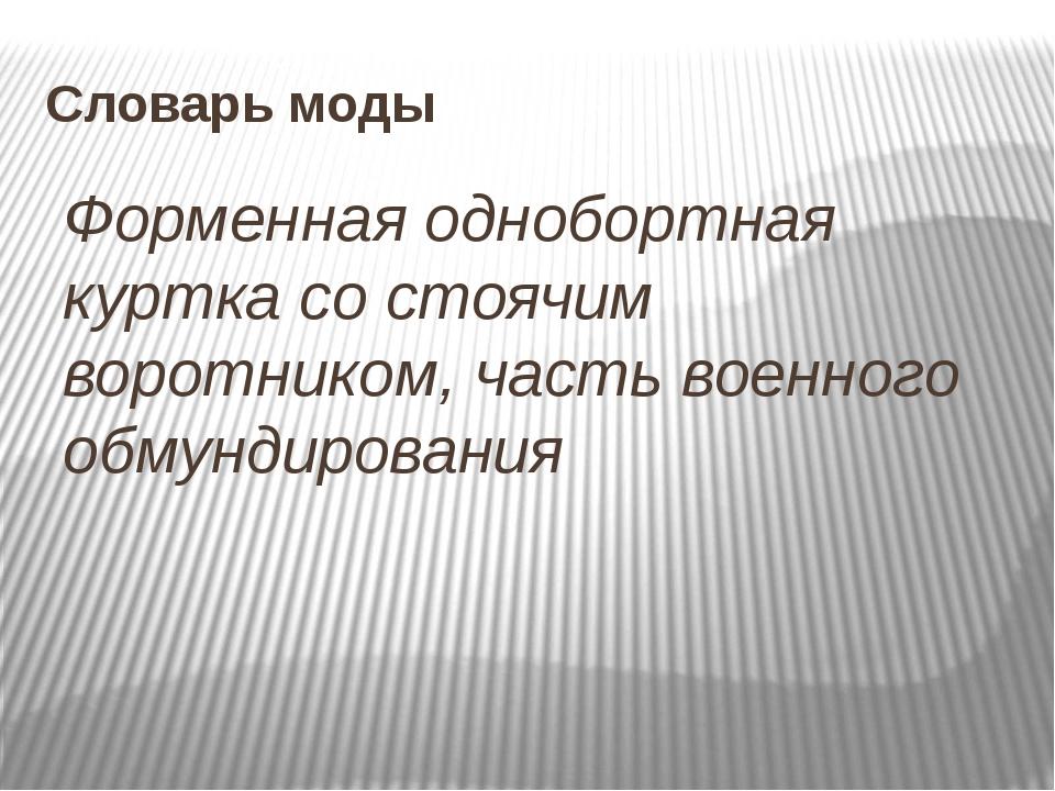 Словарь моды Форменная однобортная куртка со стоячим воротником, часть военно...