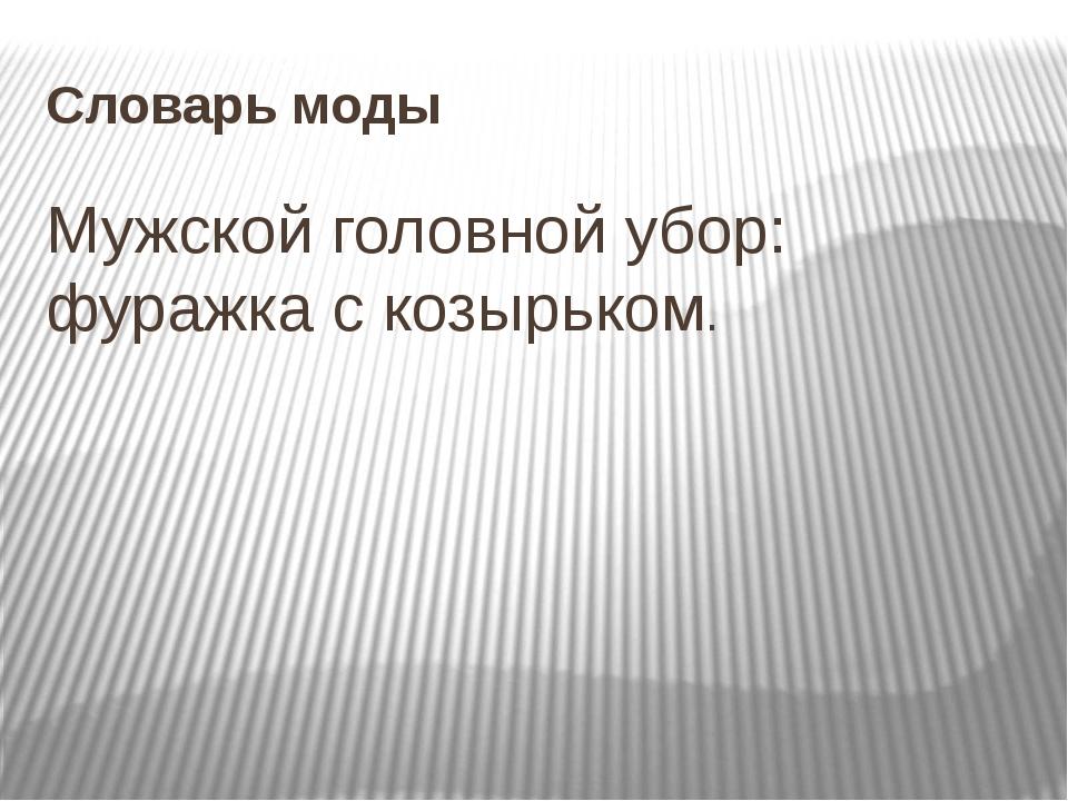 Словарь моды Мужской головной убор: фуражка с козырьком.