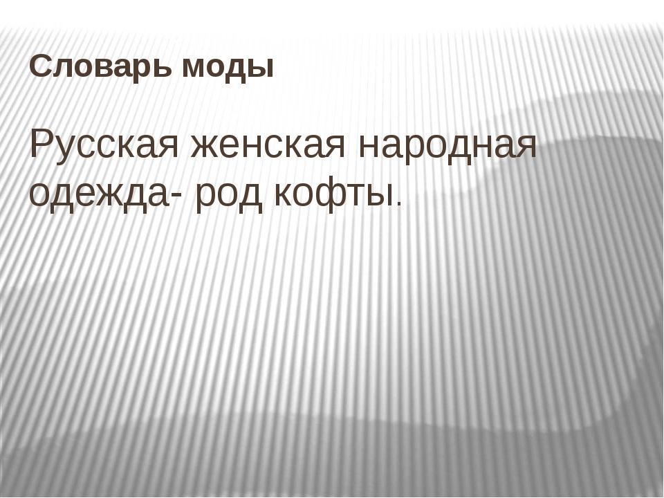 Словарь моды Русская женская народная одежда- род кофты.