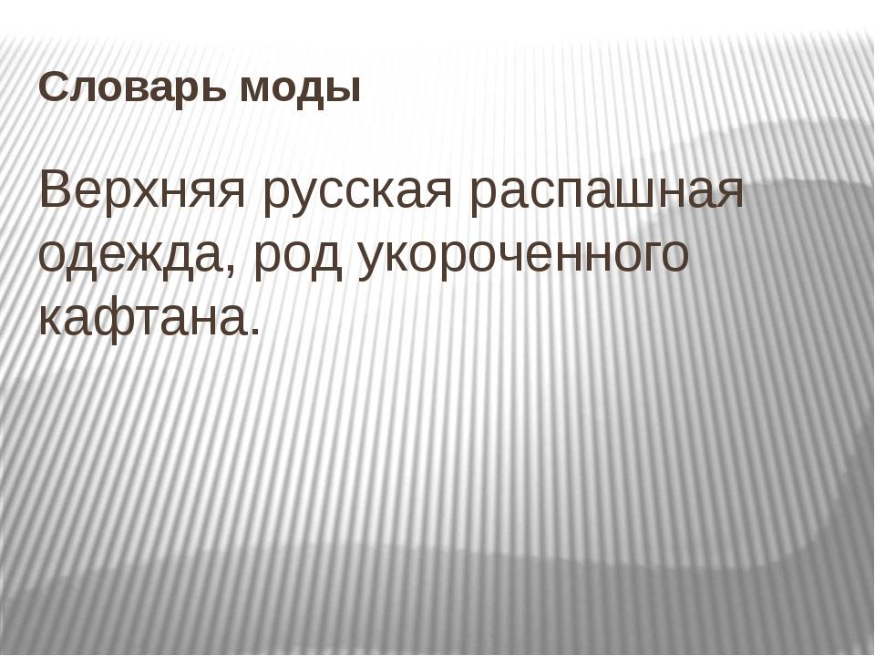 Словарь моды Верхняя русская распашная одежда, род укороченного кафтана.