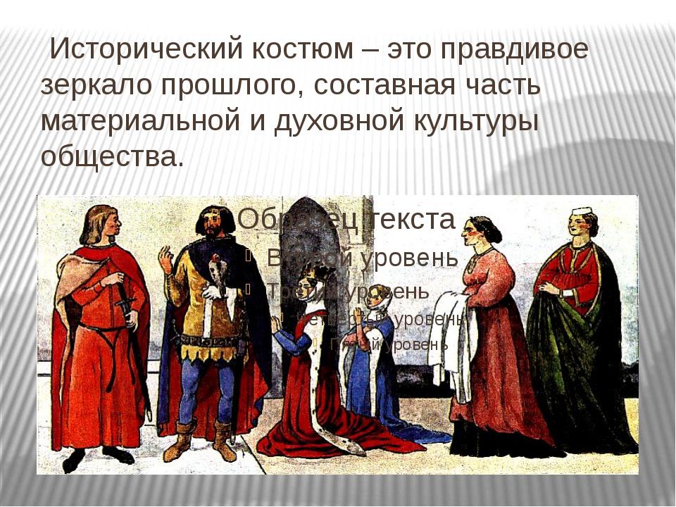 Исторический костюм – это правдивое зеркало прошлого, составная часть матери...
