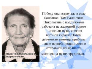 Победу она встречала в селе Болотное. Там Валентина Николаевна с подружками р