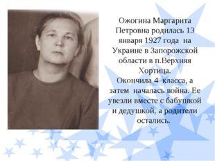 Ожогина Маргарита Петровна родилась 13 января 1927 года на Украине в Запорожс