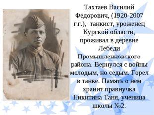 Тахтаев Василий Федорович, (1920-2007 г.г.), танкист, уроженец Курской област