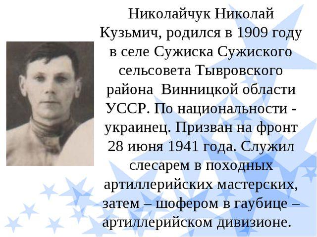 Николайчук Николай Кузьмич, родился в 1909 году в селе Сужиска Сужиского сель...